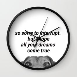 so sorry to interrupt. but ihope all your dreams come true Wall Clock