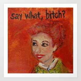 Say What,Bitch? Art Print