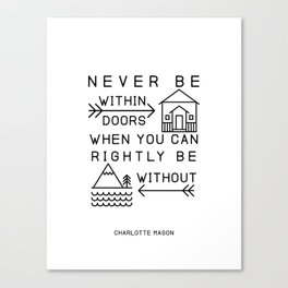 Never be within doors when you can rightly be without. (Charlotte Mason Quote Print) Canvas Print