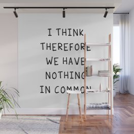 I Think Therefore We Have Nothing In Common Wall Mural