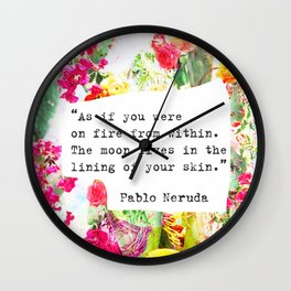 """""""As if you were on fire from within. The moon lives in the lining of your skin."""" Pablo Neruda Wall Clock"""