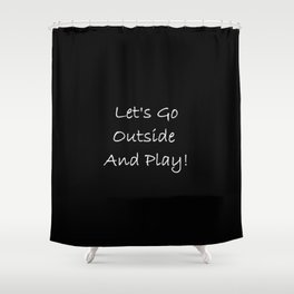 Let's Go Outside and Play! - Fun, happy quote Shower Curtain