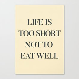 Life is too short not to eat well, food quote, food porn, Kitchen decoration, inspirational quote Canvas Print