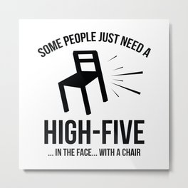 Some People Deserve A High-Five. In The Face. With A Chair. Metal Print