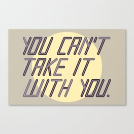 You Can't Take it With You Canvas Print