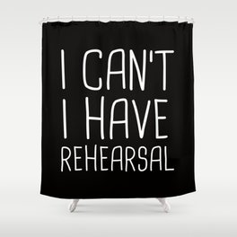 I Can't I Have Rehearsal Shower Curtain
