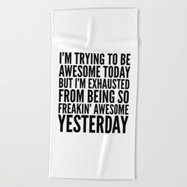 I'M TRYING TO BE AWESOME TODAY, BUT I'M EXHAUSTED FROM BEING SO FREAKIN' AWESOME YESTERDAY Beach Towel