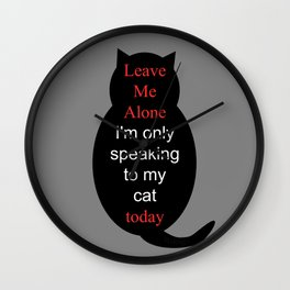 Leave Me Alone I'm only speaking to my cat today Wall Clock