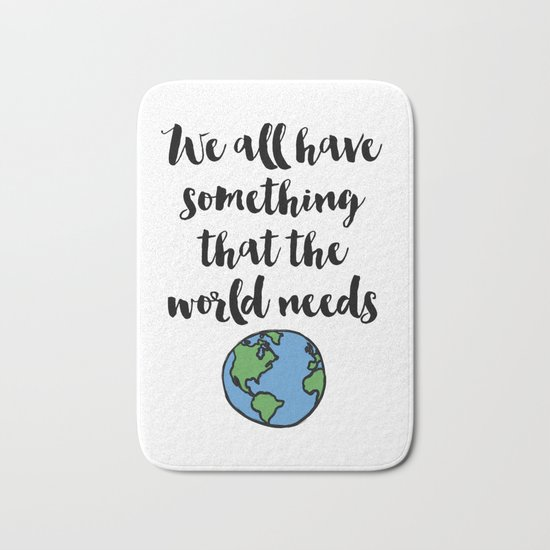 We all have something that the world needs Quote Bath Mat