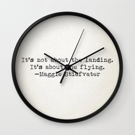 """""""It's not about the landing. It's about the flying."""" -Maggie Stiefvater Wall Clock"""