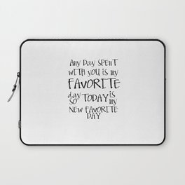 Any day spent with you is my favorite day. So today is my new favorite day. Laptop Sleeve