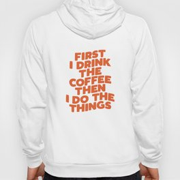 First I Drink The Coffee Then I Do The Things Hoody