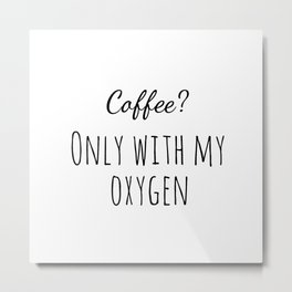 Only with my Oxygen Metal Print