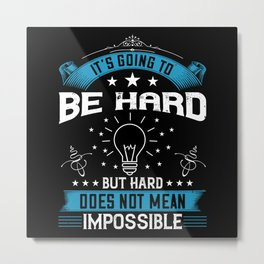 It's going to be hard, but hard does not mean Metal Print