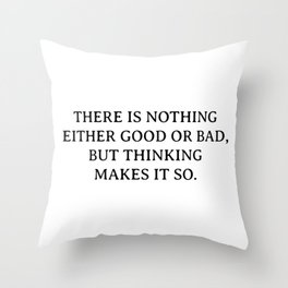 There is nothing either good or bad, but thinking makes it so Throw Pillow