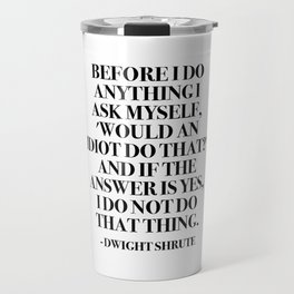 Before I do anything I ask myself, 'Would an idiot do that?' Travel Mug