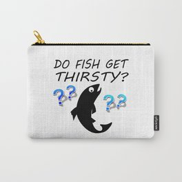 Do Fish Get Thirsty? Carry-All Pouch