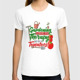 Gardening is Cheaper than Therapy and you get Tomatoes tshirt T-shirt