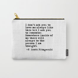 I don't ask you to love me always like this - Fitzgerald quote Carry-All Pouch