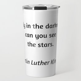 Martin Luther King Inspirational Quote - Only in darkness can you see the stars Travel Mug