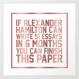 If alexander hamilton can write 51 essays in 6 months you can finish this paper Art Print