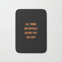 ALL THINGS ARE DIFFICULT BEFORE THEY ARE EASY Bath Mat