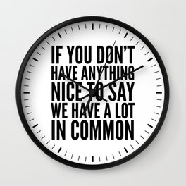 If You Don't Have Anything Nice To Say We Have A Lot In Common Wall Clock