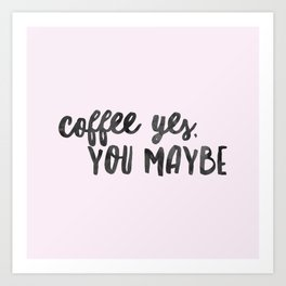 Coffee yes, you maybe Art Print