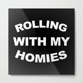 Rolling With My Homies Funny Quote Metal Print