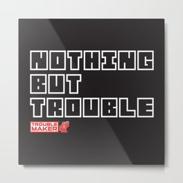 Nothing But TroubleMaker Metal Print