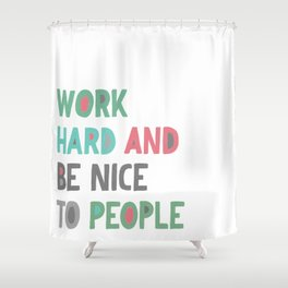 Work Hard and Be Nice Shower Curtain