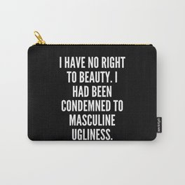 I have no right to beauty I had been condemned to masculine ugliness Carry-All Pouch
