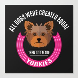 All Dogs Were Created Equal - Then God Made Yorkies Canvas Print