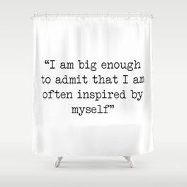 I am big enough to admit that i am often inspired by myself Shower Curtain