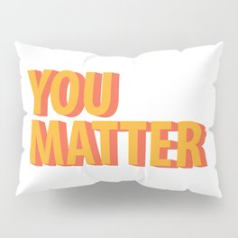 You Matter  Pillow Sham
