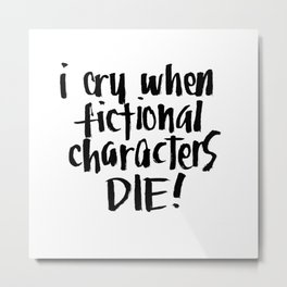I Cry When Fictional Characters Die Metal Print