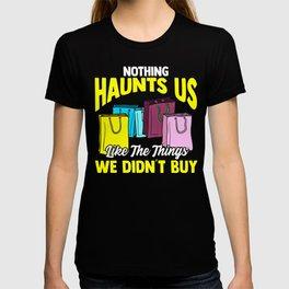 Nothing Haunts Us Like Things We Didnt Buy Funny Shopaholic T-shirt