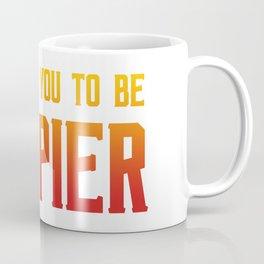 I want you to be happier Coffee Mug