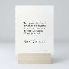 Robert Schumann. Let your intimate friends be chosen from such as are better informed than yourself. Mini Art Print