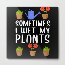 Sometimes I Wet My Plants Hobby Gardener Metal Print