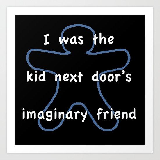I was the kids next door's imaginary friend Art Print