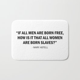 If all men are born free, how is it that all women are born slaves? - Mary Astell Bath Mat