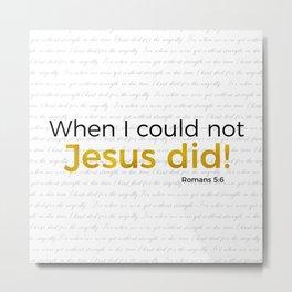 Jesus Did! Romans 5:6 Metal Print