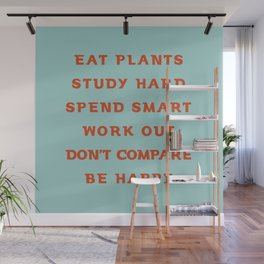 Eat plants, study hard, spend smart, work out, don't compare, be happy Wall Mural