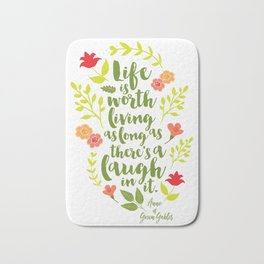 Life is worth living as long as there's a laugh in it. Anne of Green Gables. Bath Mat