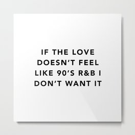 If the love doesn't feel like 90's R&B I don't want it Metal Print