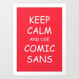 Keep Calm and Use Comic Sans Art Print
