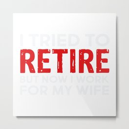I Tried To Retire But Now I Work For My Wife Metal Print