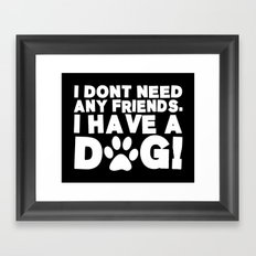 I Don't Need Any Friends.  I Have A Dog! Framed Art Print