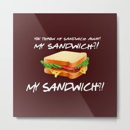 You threw my sandwich away - Friends TV Show Metal Print